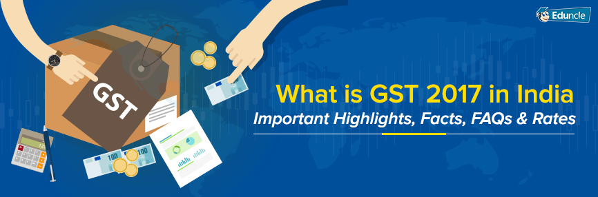 What is GST 2017 in India? Important Highlights, Facts, FAQs, & Rates