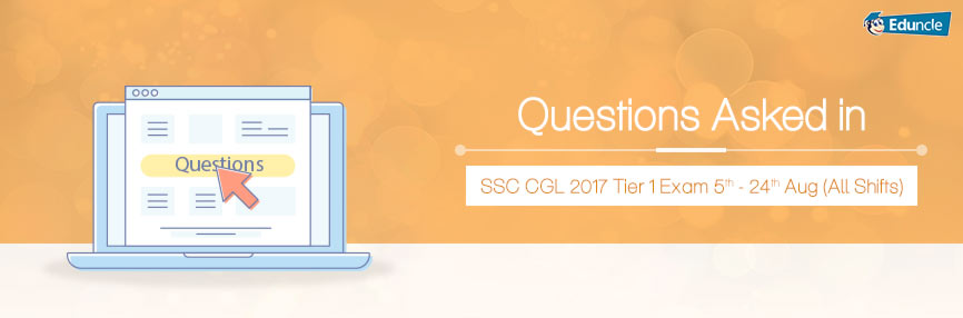 Questions Asked in SSC CGL 2017 Tier 1 Exam: 5th-24th Aug (All Shifts)