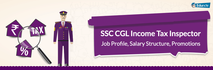 SSC CGL Income Tax Inspector Job Profile, Salary Structure, Promotions