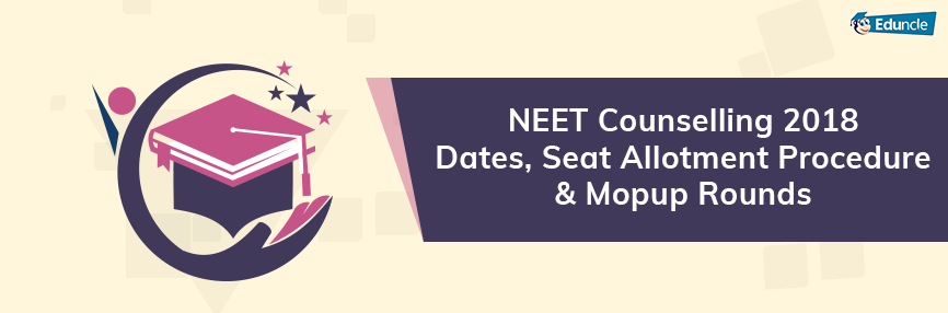 NEET Counselling 2018 Dates, Seat Allotment Procedure & Mopup Rounds