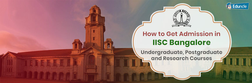 How to Get Admission in IISC Bangalore  Undergraduate, Postgraduate and Research Courses
