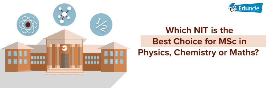 Which NIT is the Best Choice for MSc in Physics, Chemistry or Maths?
