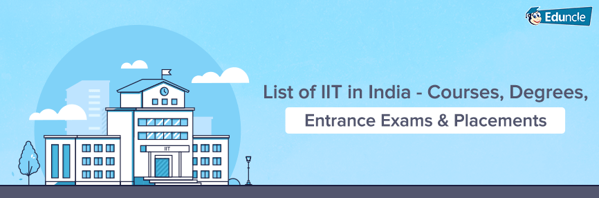 List of IIT in India - Courses, Degrees, Entrance Exams & Placements